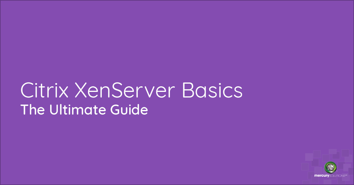 Citrix XenServer Basics: The Ultimate Guide - Mercury Solutions