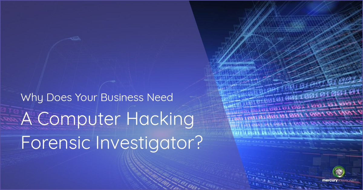 Why Does Your Business Need A Computer Hacking Forensic Investigator?